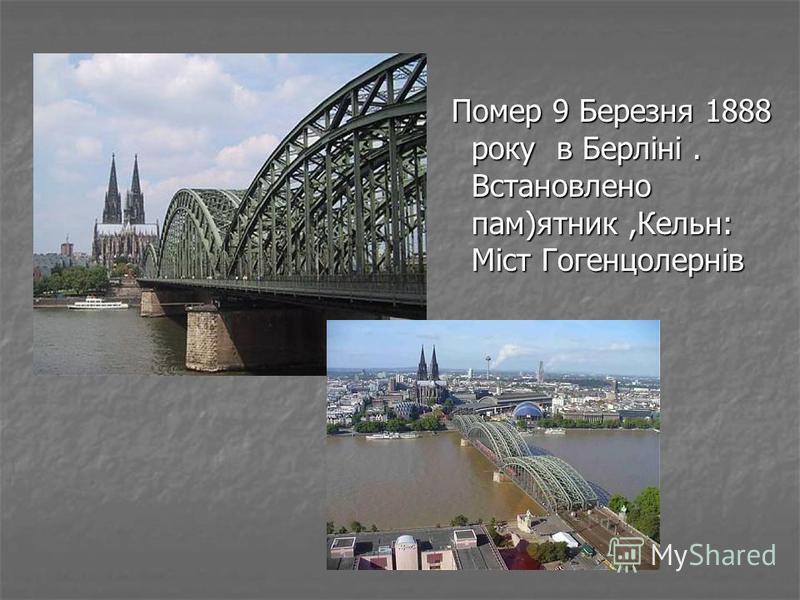 Помер 9 Березня 1888 року в Берліні. Встановлено пам)ятник,Кельн: Міст Гогенцолернів Помер 9 Березня 1888 року в Берліні. Встановлено пам)ятник,Кельн: Міст Гогенцолернів