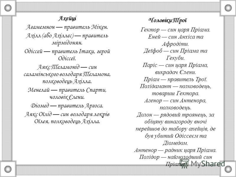 Ахейці Агамемнон правитель Мікен. Ахілл (або Ахіллес) правитель мірмідонян. Одіссей правитель Ітаки, герой Одіссеї. Аякс Теламонід син саламінського володаря Теламона, полководець Ахілла. Менелай правитель Спарти, чоловік Єлени. Діомед правитель Арго