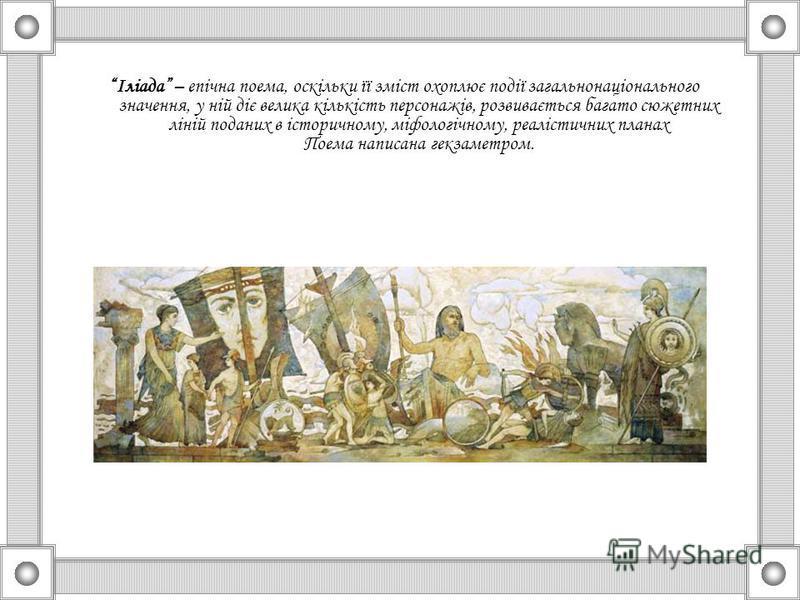 Іліада – епічна поема, оскільки її зміст охоплює події загальнонаціонального значення, у ній діє велика кількість персонажів, розвивається багато сюжетних ліній поданих в історичному, міфологічному, реалістичних планах Поема написана гекзаметром.