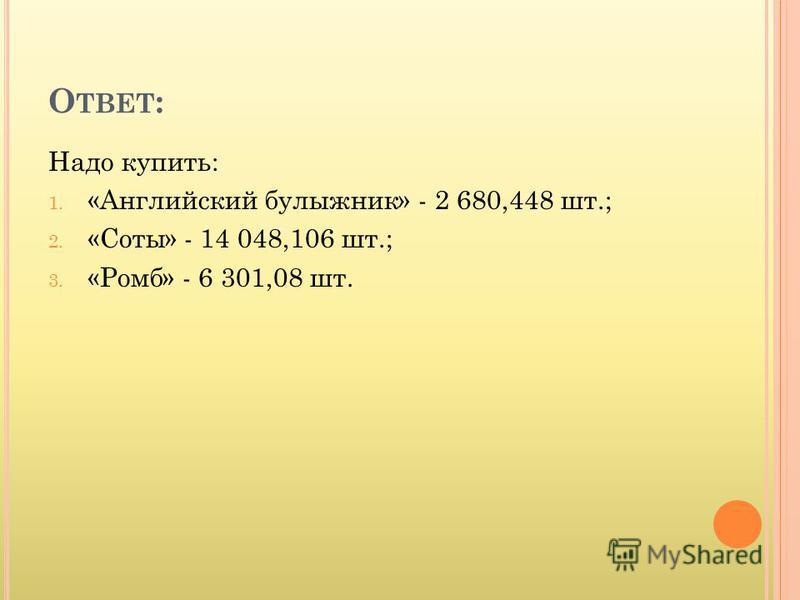 О ТВЕТ : Надо купить: 1. «Английский булыжник» - 2 680,448 шт.; 2. «Соты» - 14 048,106 шт.; 3. «Ромб» - 6 301,08 шт.