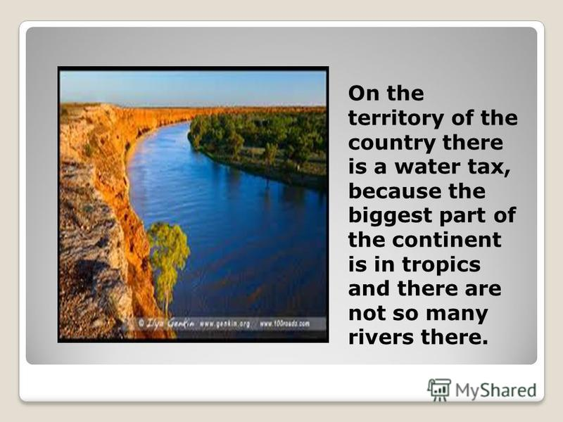 On the territory of the country there is a water tax, because the biggest part of the continent is in tropics and there are not so many rivers there.