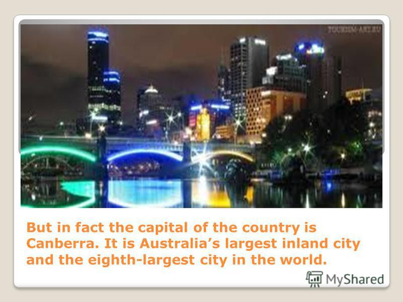 But in fact the capital of the country is Canberra. It is Australias largest inland city and the eighth-largest city in the world.