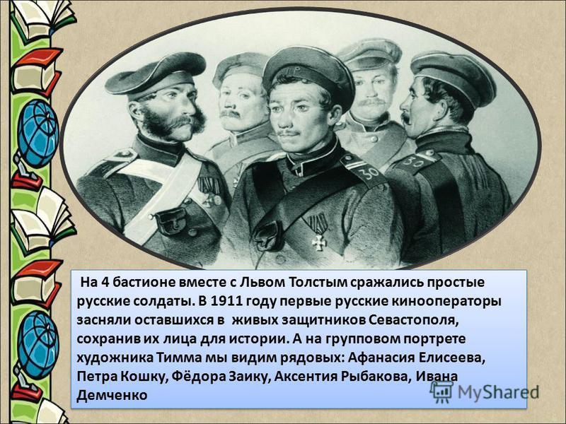 На 4 бастионе вместе с Львом Толстым сражались простые русские солдаты. В 1911 году первые русские кинооператоры засняли оставшихся в живых защитников Севастополя, сохранив их лица для истории. А на групповом портрете художника Тимма мы видим рядовых