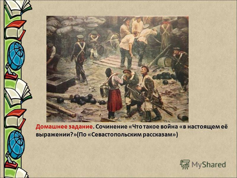 Домашнее задание. Сочинение «Что такое война «в настоящем её выражении?»(По «Севастопольским рассказам»)