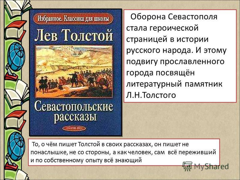 Оборона Севастополя стала героической страницей в истории русского народа. И этому подвигу прославленного города посвящён литературный памятник Л.Н.Толстого То, о чём пишет Толстой в своих рассказах, он пишет не понаслышке, не со стороны, а как челов