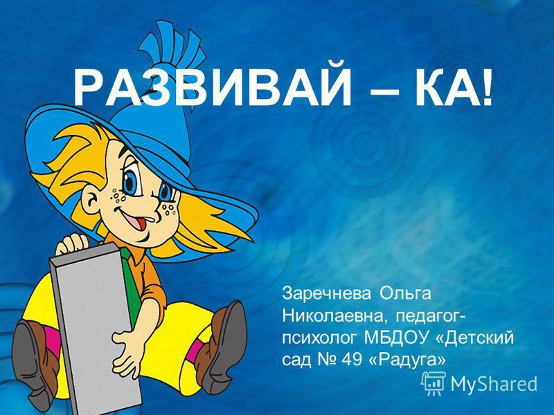 РАЗВИВАЙ – КА! Заречнева Ольга Николаевна, педагог- психолог МБДОУ «Детский сад 49 «Радуга»