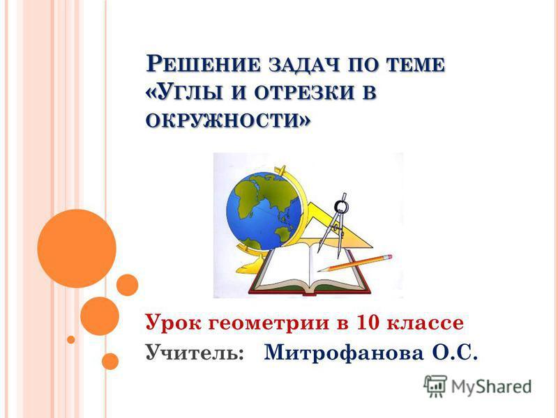 Р ЕШЕНИЕ ЗАДАЧ ПО ТЕМЕ «У ГЛЫ И ОТРЕЗКИ В ОКРУЖНОСТИ » Урок геометрии в 10 классе Учитель: Митрофанова О.С.