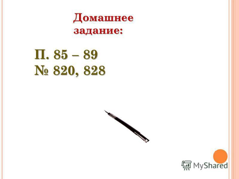 Домашнее задание: П. 85 – 89 820, 828 820, 828