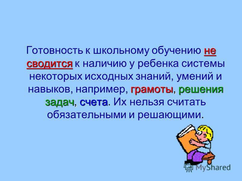 не сводится грамоты, решения задач, счета Готовность к школьному обучению не сводится к наличию у ребенка системы некоторых исходных знаний, умений и навыков, например, грамоты, решения задач, счета. Их нельзя считать обязательными и решающими.