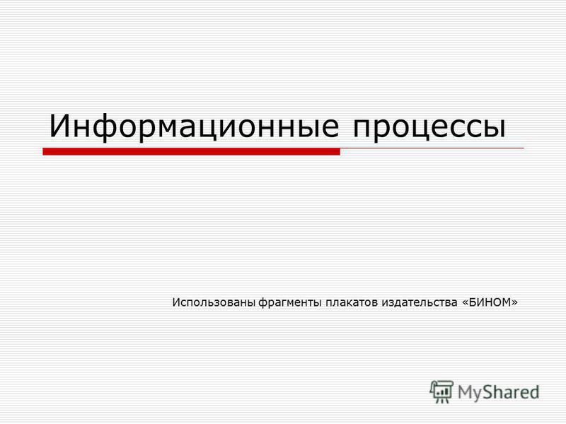 Информационные процессы Использованы фрагменты плакатов издательства «БИНОМ»