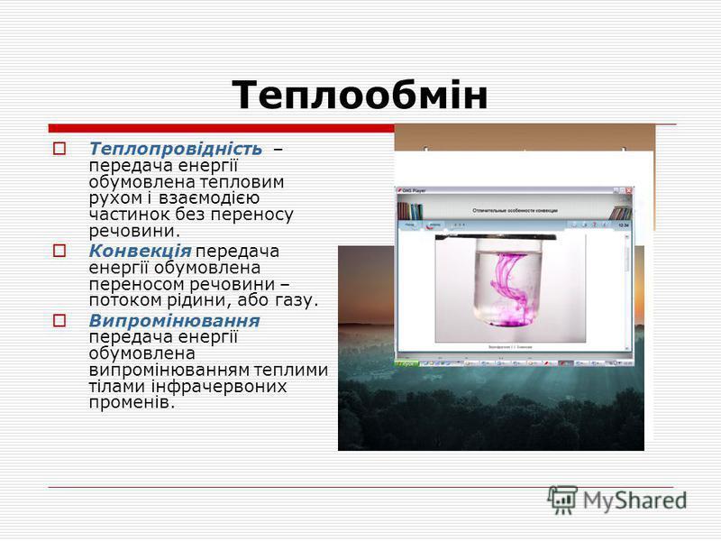 Теплообмін Теплопровідність – передача енергії обумовлена тепловим рухом і взаємодією частинок без переносу речовини. Конвекція передача енергії обумовлена переносом речовини – потоком рідини, або газу. Випромінювання передача енергії обумовлена випр