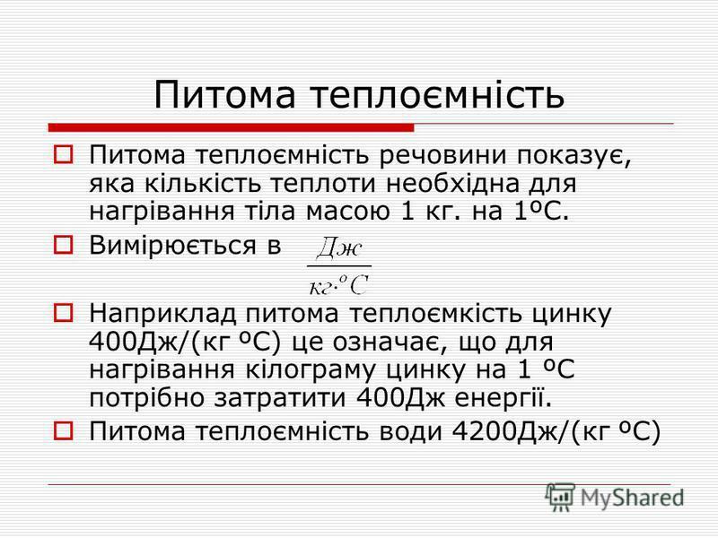 Питома теплоємність Питома теплоємність речовини показує, яка кількість теплоти необхідна для нагрівання тіла масою 1 кг. на 1ºС. Вимірюється в Наприклад питома теплоємкість цинку 400Дж/(кг ºС) це означає, що для нагрівання кілограму цинку на 1 ºС по