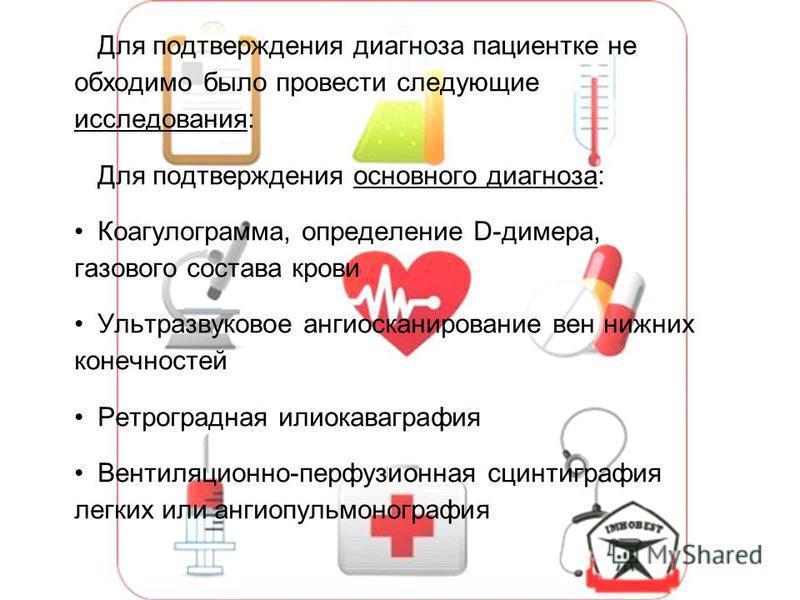 Для подтверждения диагноза пациентке не обходимо было провести следующие исследования: Для подтверждения основного диагноза: Коагулограмма, определение D-димера, газового состава крови Ультразвуковое ангиосканирование вен нижних конечностей Ретроград