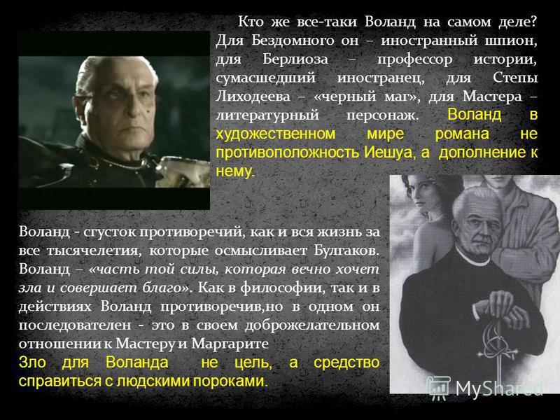 Воланд - сгусток противоречий, как и вся жизнь за все тысячелетия, которые осмысливает Булгаков. Воланд – «часть той силы, которая вечно хочет зла и совершает благо». Как в философии, так и в действиях Воланд противоречив,но в одном он последователен