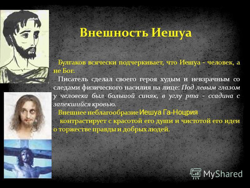 Булгаков всячески подчеркивает, что Иешуа - человек, а не Бог. Писатель сделал своего героя худым и невзрачным со следами физического насилия на лице: Под левым глазом у человека был большой синяк, в углу рта - ссадина с запекшийся кровью. Внешнее не