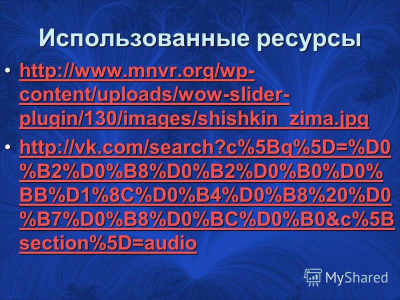 Использованные ресурсы http://www.mnvr.org/wp- content/uploads/wow-slider- plugin/130/images/shishkin_zima.jpghttp://www.mnvr.org/wp- content/uploads/wow-slider- plugin/130/images/shishkin_zima.jpghttp://www.mnvr.org/wp- content/uploads/wow-slider- p
