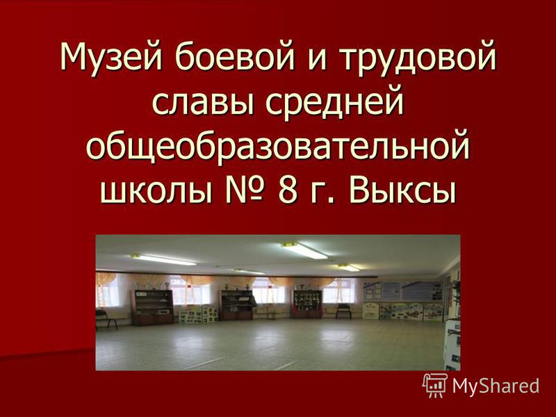 Музей боевой и трудовой славы средней общеобразовательной школы 8 г. Выксы