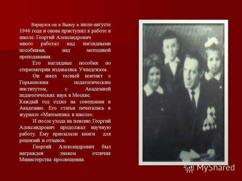 Вернулся он в Выксу в июле-августе 1946 года и снова приступил к работе в школе. Георгий Александрович много работал над наглядными пособиями, над методикой преподавания. Его наглядные пособия по стереометрии издавались Учпедгизом. Он имел тесный кон