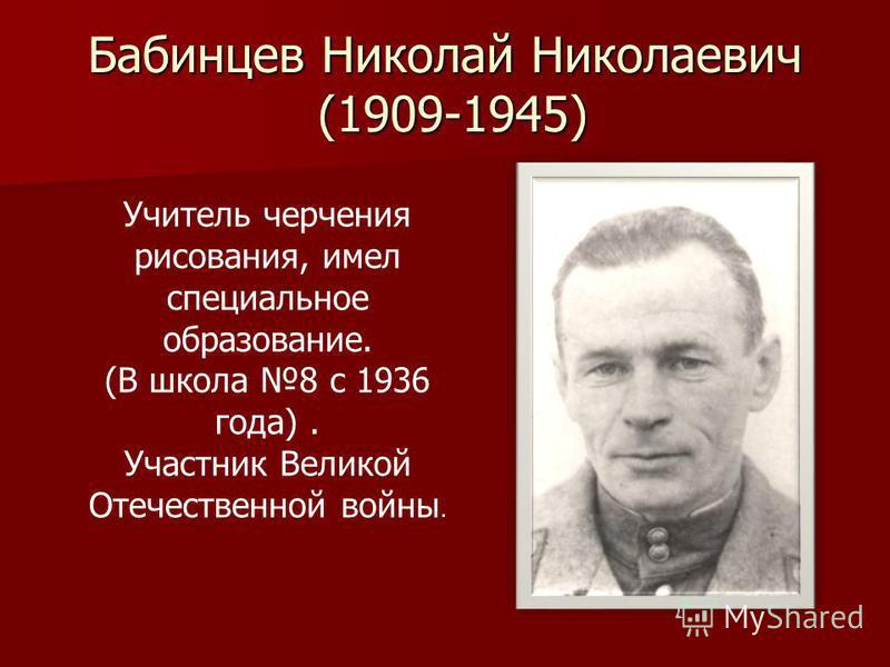 Бабинцев Николай Николаевич (1909-1945) Учитель черчения рисования, имел специальное образование. (В школа 8 c 1936 года). Участник Великой Отечественной войны.