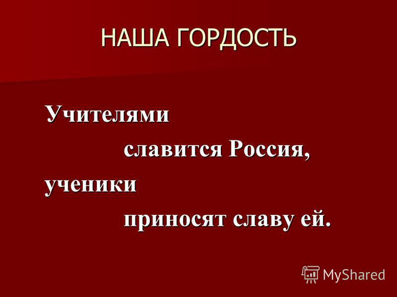 НАША ГОРДОСТЬ Учителями славится Россия, славится Россия,ученики приносят славу ей. приносят славу ей.