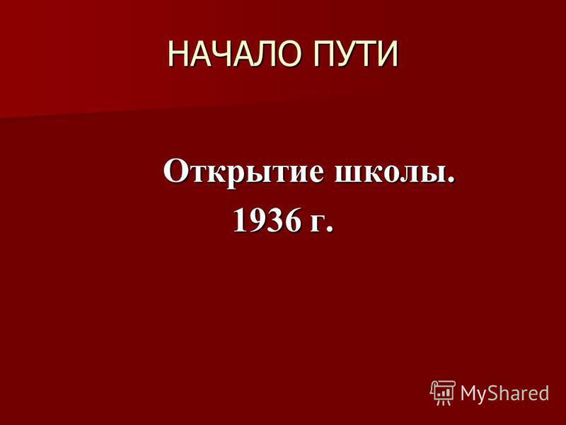 НАЧАЛО ПУТИ Открытие школы. Открытие школы. 1936 г.