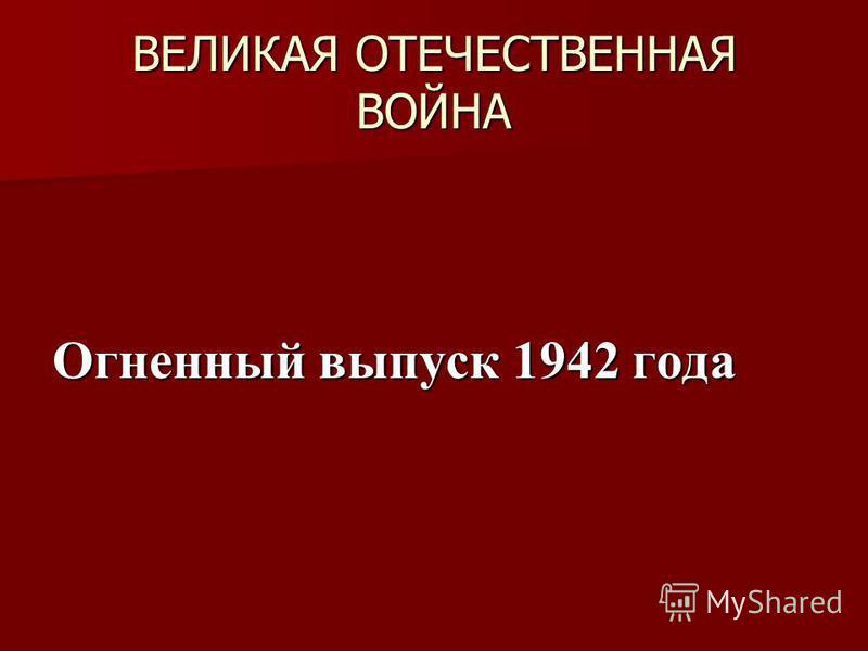 ВЕЛИКАЯ ОТЕЧЕСТВЕННАЯ ВОЙНА Огненный выпуск 1942 года