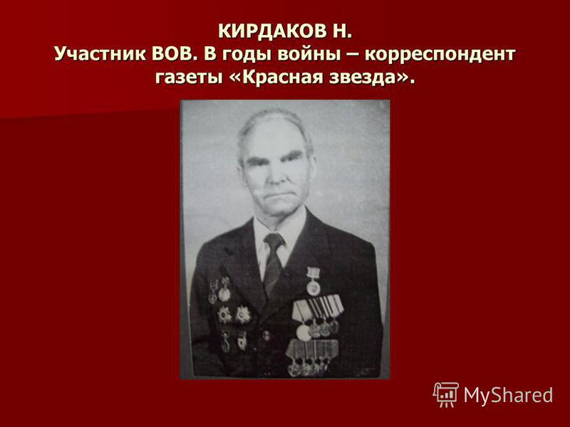 КИРДАКОВ Н. Участник ВОВ. В годы войны – корреспондент газеты «Красная звезда».