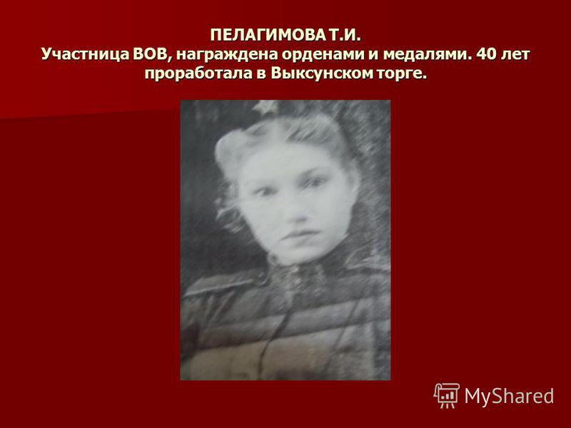 ПЕЛАГИМОВА Т.И. Участница ВОВ, награждена орденами и медалями. 40 лет проработала в Выксунском торге.