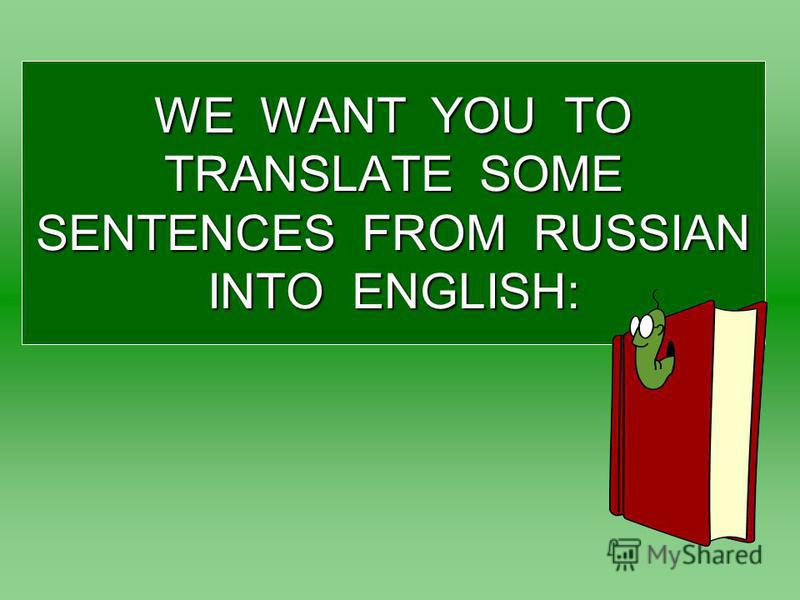 WE WANT YOU TO TRANSLATE SOME SENTENCES FROM RUSSIAN INTO ENGLISH: