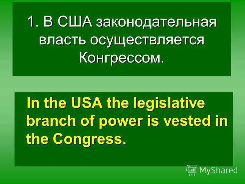 1. В США законодательная власть осуществляется Конгрессом. In the USA the legislative branch of power is vested in the Congress.