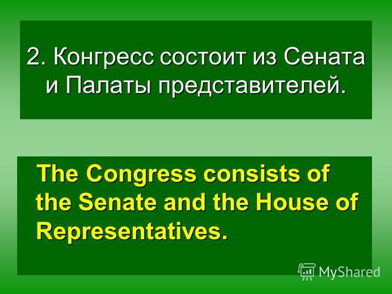 2. Конгресс состоит из Сената и Палаты представителей. The Congress consists of the Senate and the House of Representatives.