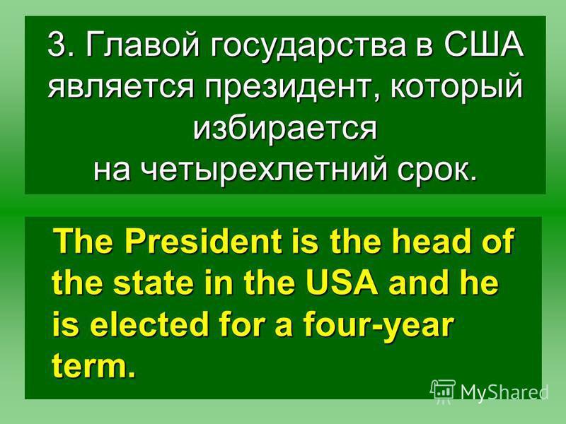 3. Главой государства в США является президент, который избирается на четырехлетний срок. The President is the head of the state in the USA and he is elected for a four-year term.
