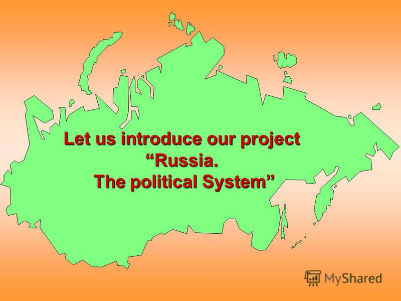 Let us introduce our project Russia. The political System The political System