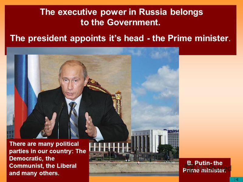 The executive power in Russia belongs to the Government. The president appoints its head - the Prime minister. B. Putin- the Prime minister. There are many political parties in our country: The Democratic, the Communist, the Liberal and many others.
