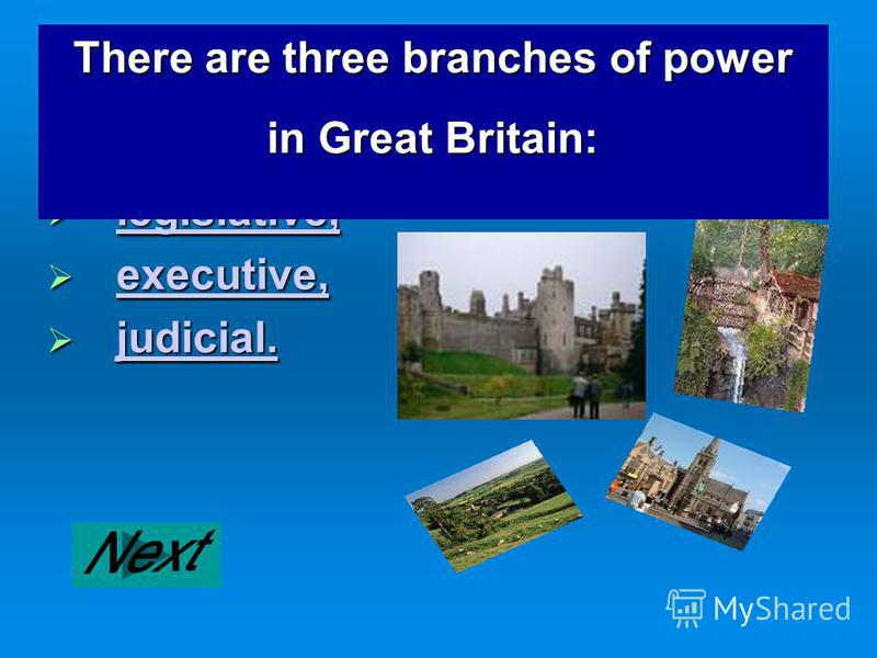 legislative, legislative, legislative, executive, executive, executive, judicial. judicial. judicial. There are three branches of power in Great Britain: