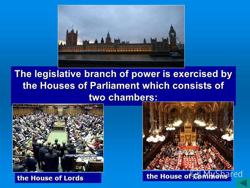 The legislative branch of power is exercised by the Houses of Parliament which consists of two chambers: the House of Lords the House of Commons