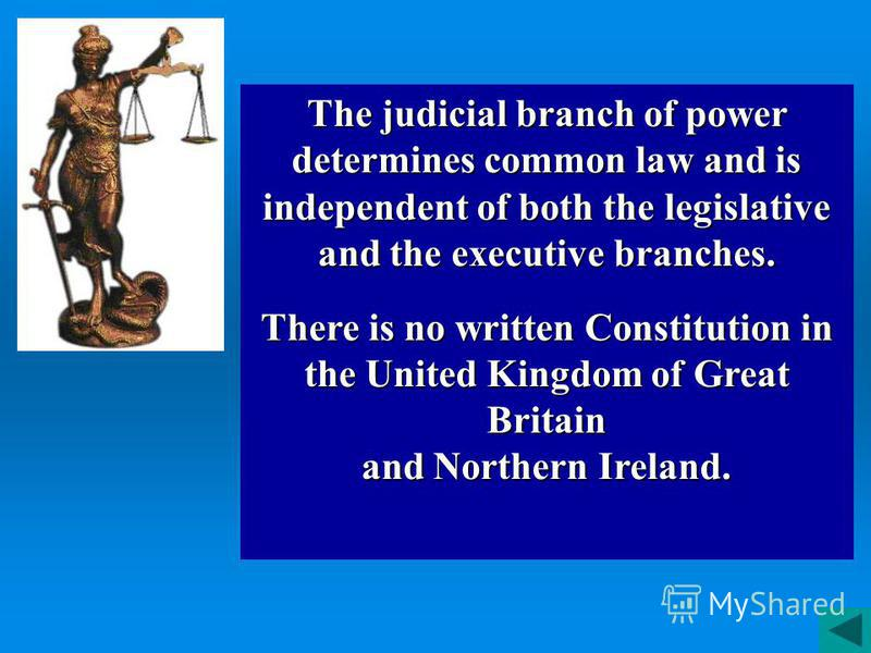 The judicial branch of power determines common law and is independent of both the legislative and the executive branches. There is no written Constitution in the United Kingdom of Great Britain and Northern Ireland.