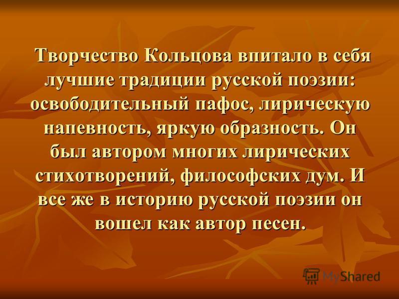 Творчество Кольцова впитало в себя лучшие традиции русской поэзии: освободительный пафос, лирическую напевность, яркую образность. Он был автором многих лирических стихотворений, философских дум. И все же в историю русской поэзии он вошел как автор п