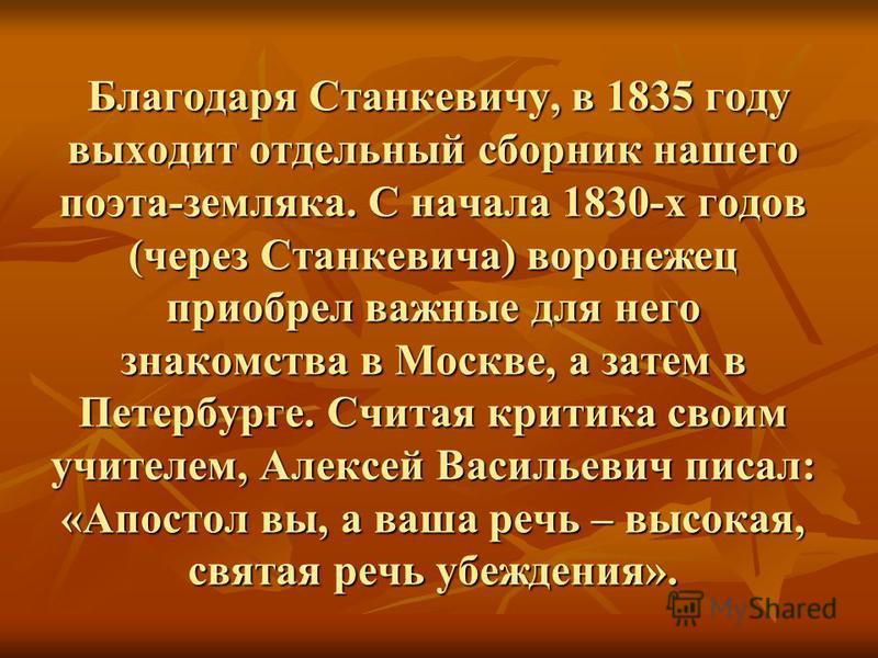 Благодаря Станкевичу, в 1835 году выходит отдельный сборник нашего поэта-земляка. С начала 1830-х годов (через Станкевича) воронежец приобрел важные для него знакомства в Москве, а затем в Петербурге. Считая критика своим учителем, Алексей Васильевич