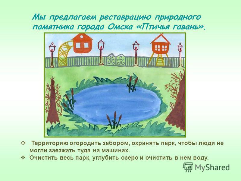 Территорию огородить забором, охранять парк, чтобы люди не могли заезжать туда на машинах. Очистить весь парк, углубить озеро и очистить в нем воду. Мы предлагаем реставрацию природного памятника города Омска «Птичья гавань».
