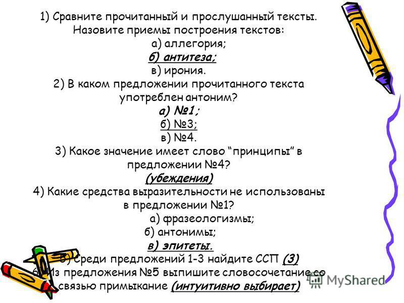 1) Сравните прочитанный и прослушанный тексты. Назовите приемы построения текстов: а) аллегория; б) антитеза; в) ирония. 2) В каком предложении прочитанного текста употреблен антоним? а) 1; б) 3; в) 4. 3) Какое значение имеет слово принципы в предлож