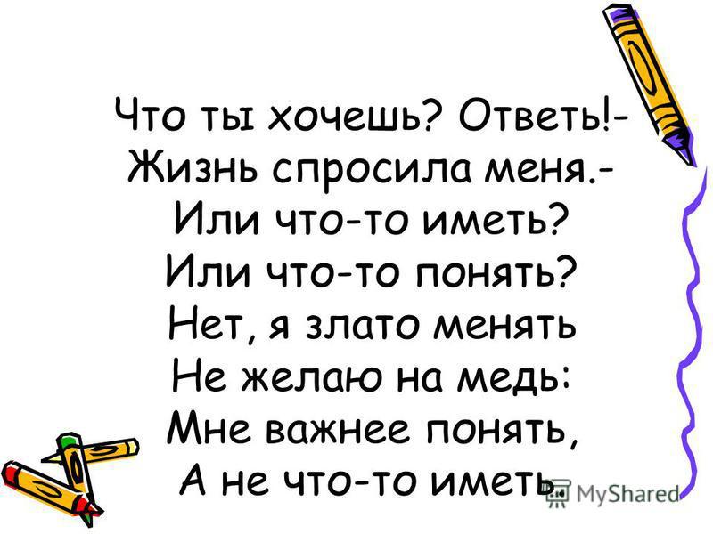 Что ты хочешь? Ответь!- Жизнь спросила меня.- Или что-то иметь? Или что-то понять? Нет, я злато менять Не желаю на медь: Мне важнее понять, А не что-то иметь.
