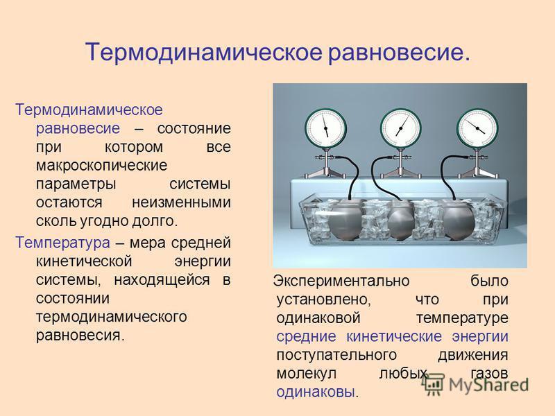 Термодинамическое равновесие. Термодинамическое равновесие – состояние при котором все макроскопические параметры системы остаются неизменными сколь угодно долго. Температура – мера средней кинетической энергии системы, находящейся в состоянии термод