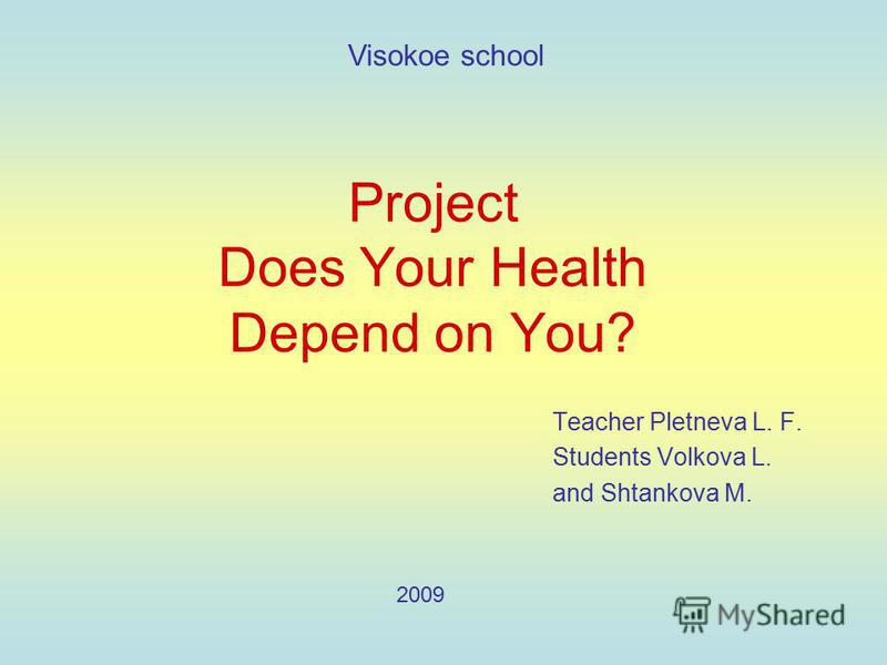 Project Does Your Health Depend on You? Teacher Pletneva L. F. Students Volkova L. and Shtankova M. Visokoe school 2009