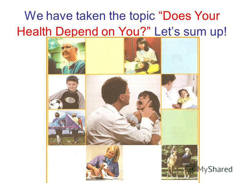 We have taken the topic Does Your Health Depend on You? Let s sum up!