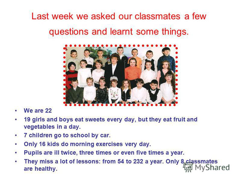 Last week we asked our classmates a few questions and learnt some things. We are 22 19 girls and boys eat sweets every day, but they eat fruit and vegetables in a day. 7 children go to school by car. Only 16 kids do morning exercises very day. Pupils