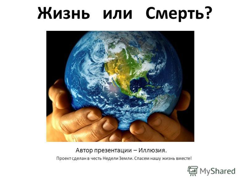 Жизнь или Смерть? Автор презентации – Иллюзия. Проект сделан в честь Недели Земли. Спасем нашу жизнь вместе!