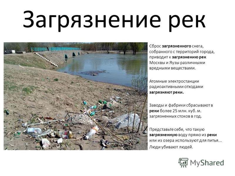 Загрязнение рек Сброс загрязненного снега, собранного с территорий города, приводит к загрязнению рек Москвы и Яузы различными вредными веществами. Атомные электростанции радиоактивными отходами загрязняют реки. Заводы и фабрики сбрасывают в реки бол