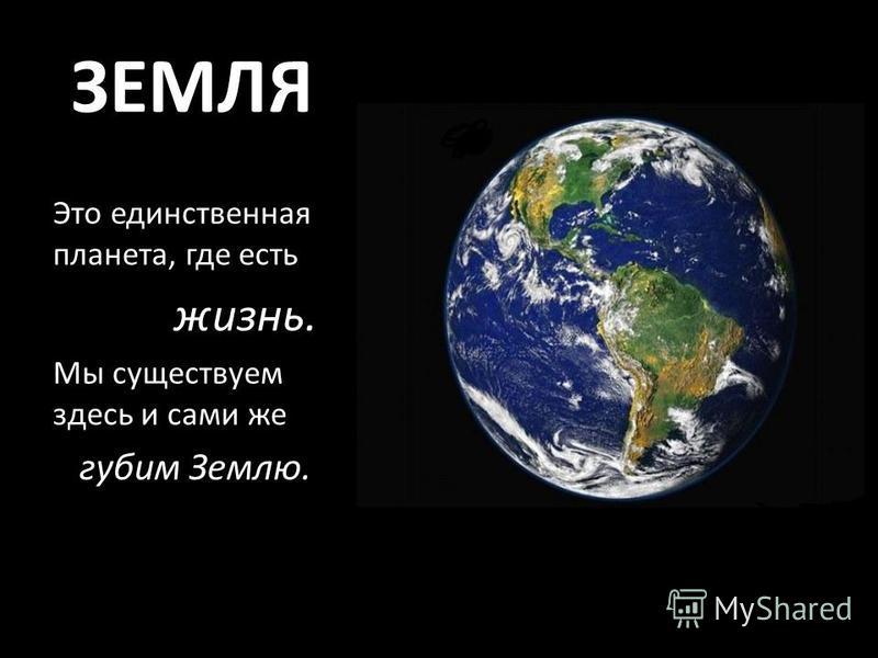 ЗЕМЛЯ Это единственная планета, где есть жизнь. Мы существуем здесь и сами же губим Землю.