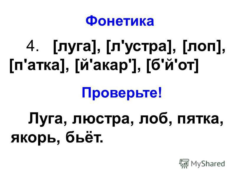 4. [луга], [л'устра], [пол], [п'атка], [й'акар'], [б'й'от] Фонетика Проверьте! Луга, люстра, лоб, пятка, якорь, бьёт.